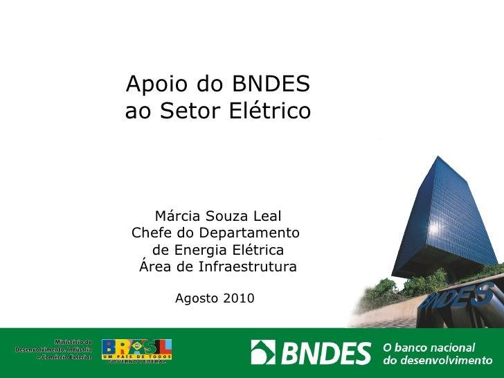 Apoio do BNDES  ao Setor Elétrico  Márcia Souza Leal Chefe do Departamento  de Energia Elétrica Área de Infraestrutura Ago...