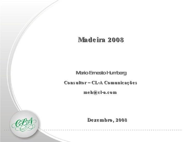 Dezembro, 2008 Madeira   2008 Mario Ernesto Humberg Consultor – CL-A Comunicações [email_address]