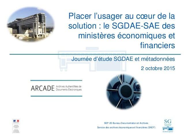Placer l'usager au cœur de la solution : le SGDAE-SAE des ministères économiques et financiers SEP 2D Bureau Documentation...