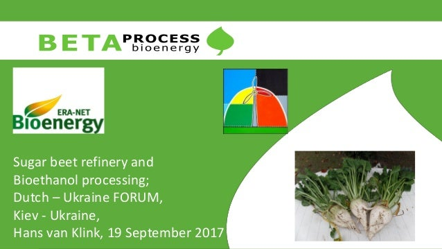 Sugar beet refinery and Bioethanol processing; Dutch – Ukraine FORUM, Kiev - Ukraine, Hans van Klink, 19 September 2017