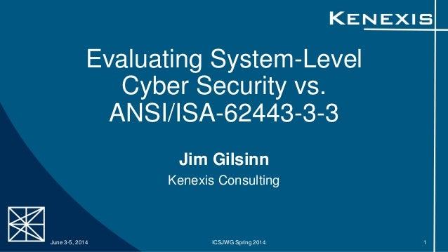 Evaluating System-Level Cyber Security vs. ANSI/ISA-62443-3-3 Jim Gilsinn Kenexis Consulting June 3-5, 2014 ICSJWG Spring ...