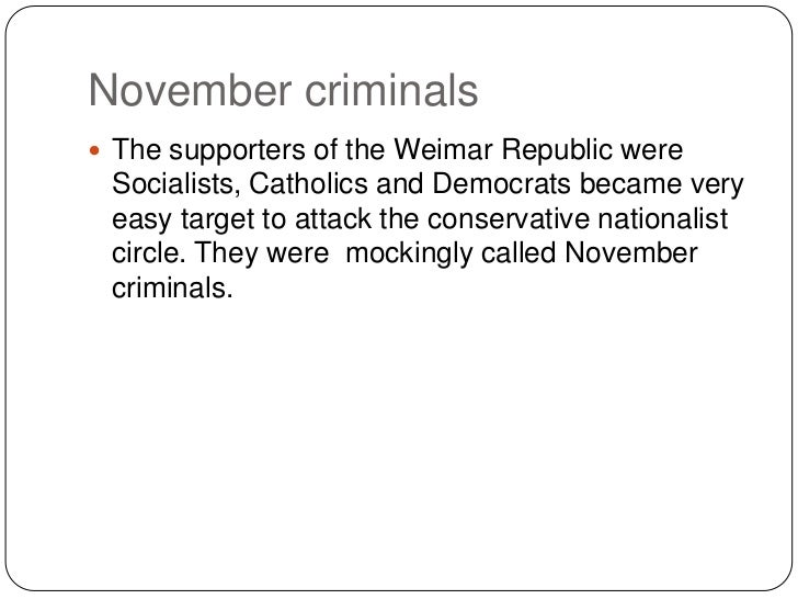 November criminals The supporters of the Weimar Republic were Socialists, Catholics and Democrats became very easy target...