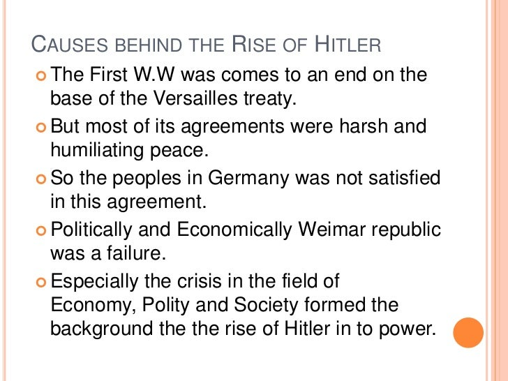 CAUSES BEHIND THE RISE OF HITLER The   First W.W was comes to an end on the  base of the Versailles treaty. But most of ...