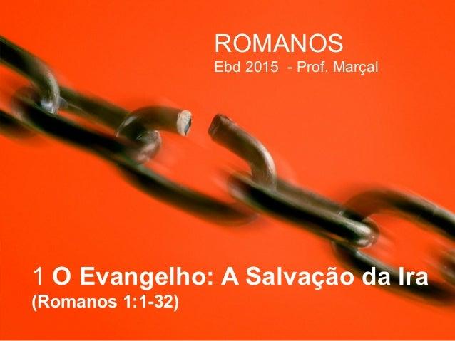 1 O Evangelho: A Salvação da Ira (Romanos 1:1-32) ROMANOS Ebd 2015 - Prof. Marçal