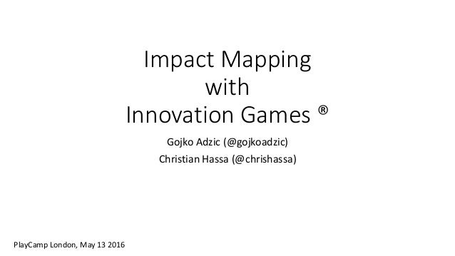 Impact Mapping with Innovation Games ® Gojko Adzic (@gojkoadzic) Christian Hassa (@chrishassa) PlayCamp London, May 13 2016