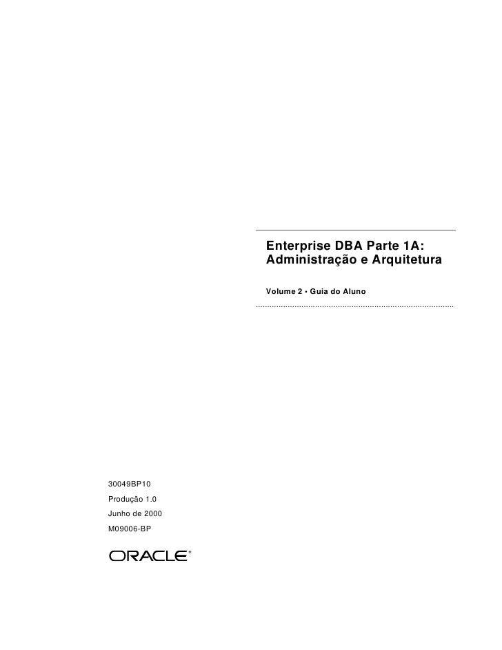 Enterprise DBA Parte 1A:                    Administração e Arquitetura                    Volume 2 • Guia do Aluno       ...