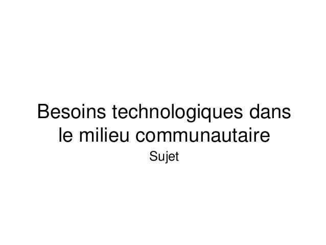 Besoins technologiques dans  le milieu communautaire  Sujet