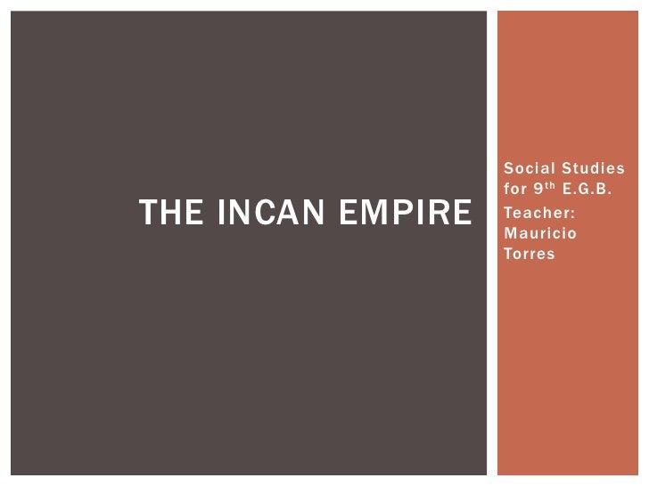 Social Studies                   for 9 th E.G.B.THE INCAN EMPIRE   Teacher:                   Mauricio                   T...
