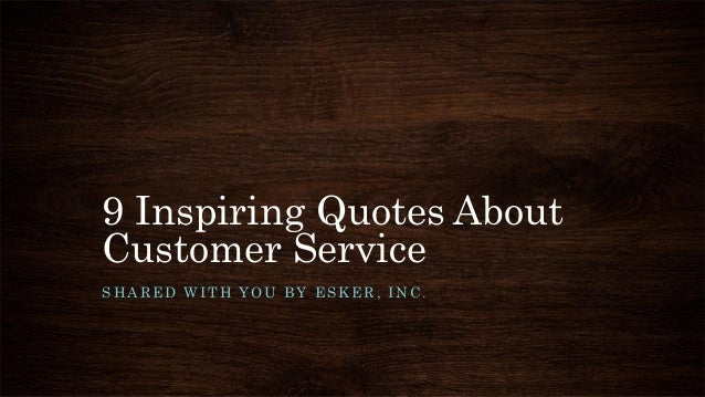 9 Inspiring Quotes About Customer Service SHARED WITH YOU BY ESKER, INC.