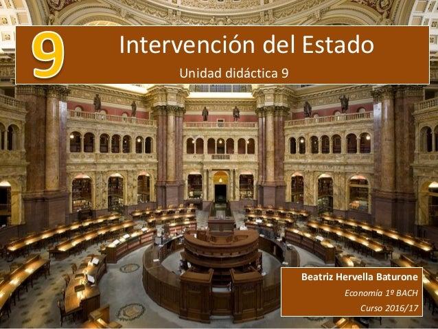 Intervención del Estado Unidad didáctica 9 Beatriz Hervella Baturone Economía 1º BACH Curso 2016/17