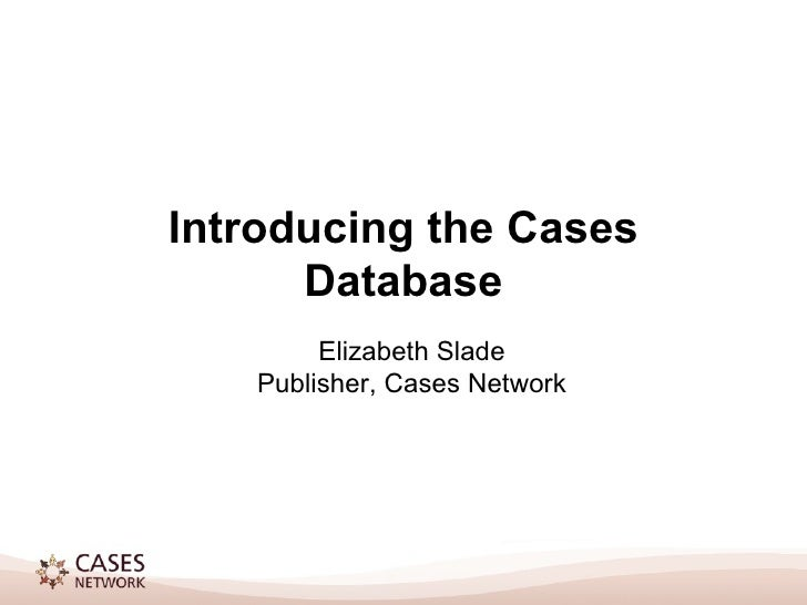 Introducing the Cases Database Elizabeth Slade Publisher, Cases Network