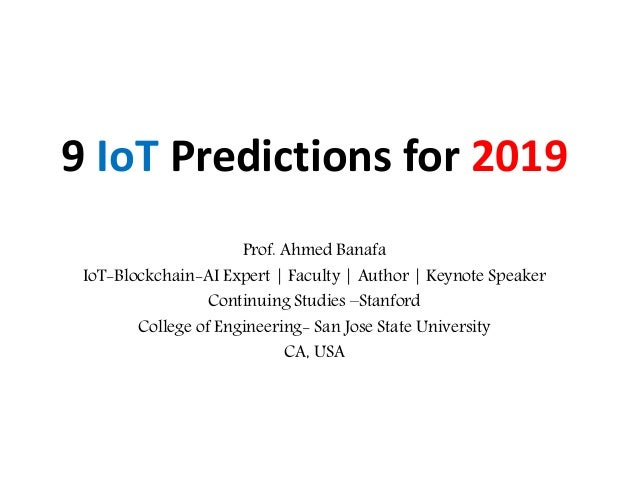 9 IoT Predictions for 2019 Prof. Ahmed Banafa IoT-Blockchain-AI Expert | Faculty | Author | Keynote Speaker Continuing Stu...