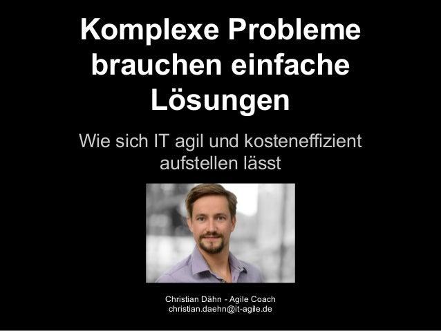 Komplexe Probleme  brauchen einfache  Lösungen  Wie sich IT agil und kosteneffizient  aufstellen lässt  Christian Dähn - A...