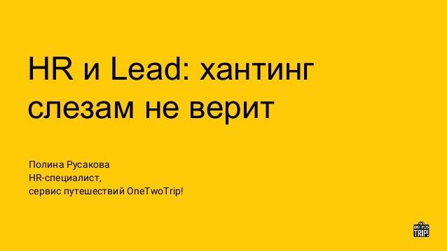 HR и Lead: хантинг слезам не верит Полина Русакова HR-специалист, сервис путешествий OneTwoTrip!