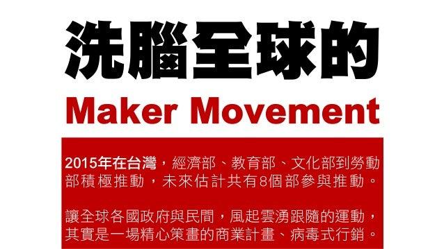 洗腦全球的 Maker Movement 2015年在台灣,經濟部、教育部、文化部到勞動 部積極推動,未來估計共有8個部參與推動。 讓全球各國政府與民間,風起雲湧跟隨的運動, 其實是一場精心策畫的商業計畫、病毒式行銷。