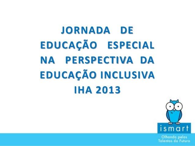 JORNADA DE EDUCAÇÃO ESPECIAL NA PERSPECTIVA DA EDUCAÇÃO INCLUSIVA IHA 2013