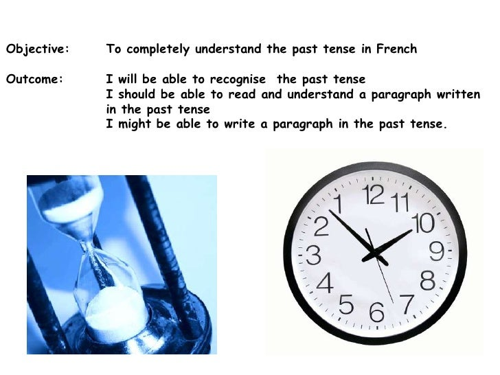 Objective: 	To completely understand the past tense in French<br />Outcome:	I will be able to recognise  the past tense<br...