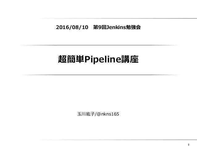 1 超簡単Pipeline講座 2016/08/10 第9回Jenkins勉強会 玉川紘子/@nkns165