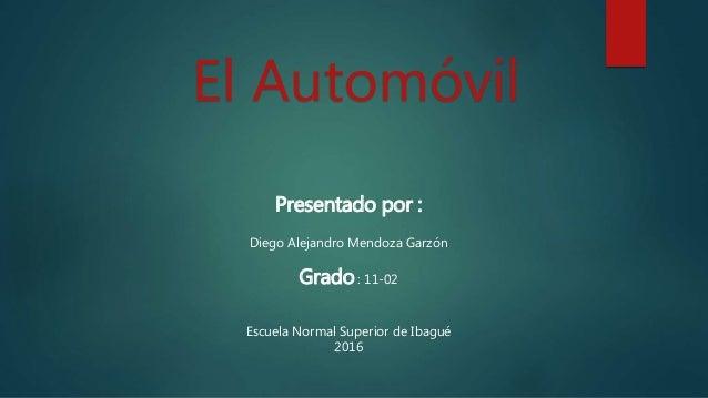 El Automóvil Presentado por : Diego Alejandro Mendoza Garzón Grado : 11-02 Escuela Normal Superior de Ibagué 2016