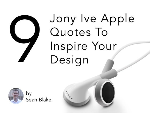 Jony Ive Apple Quotes To Inspire Your Design9 by Sean Blake.