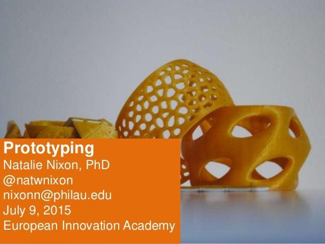 Prototyping Natalie Nixon, PhD @natwnixon nixonn@philau.edu July 9, 2015 European Innovation Academy