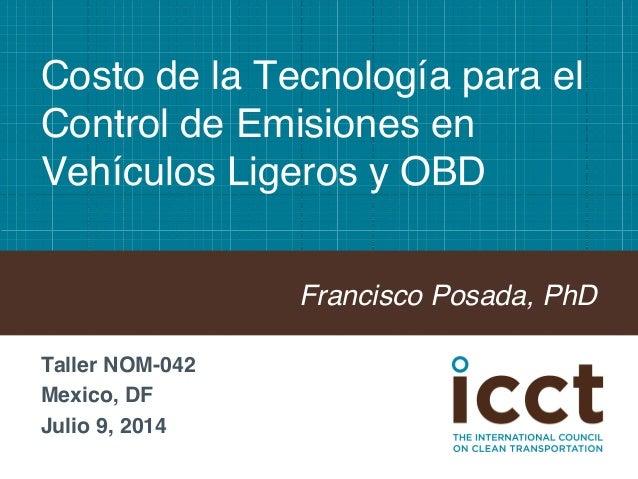 Costo de la Tecnología para el  Control de Emisiones en  Vehículos Ligeros y OBD!  Francisco Posada, PhD!  Taller NOM-042!...