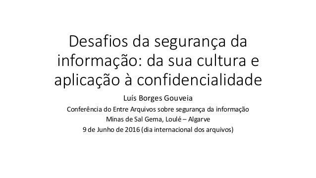 Desafios da segurança da informação: da sua cultura e aplicação à confidencialidade Luís Borges Gouveia Conferência do Ent...
