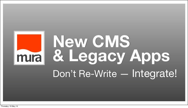 New CMS & Legacy Apps Don't Re-Write — Integrate! Thursday, 15 May 14
