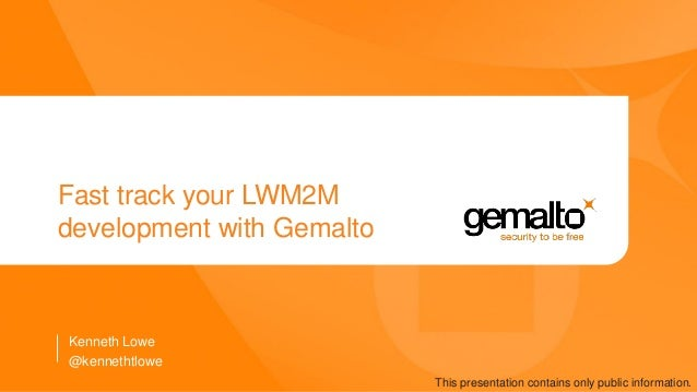 Fast track your LWM2M development with Gemalto Kenneth Lowe This presentation contains only public information. @kennethtl...