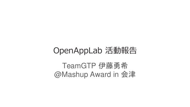 OpenAppLab 活動報告 TeamGTP 伊藤勇希 @Mashup Award in 会津