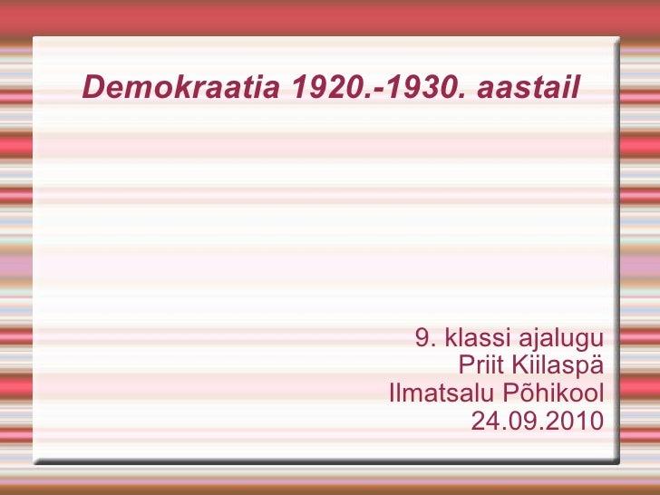 Demokraatia 1920.-1930. aastail 9. klassi ajalugu Priit Kiilaspä Ilmatsalu Põhikool 24.09.2010