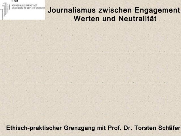 Journalismus zwischen Engagement, Werten und Neutralität 1Ethisch-praktischer Grenzgang mit Prof. Dr. Torsten Schäfer