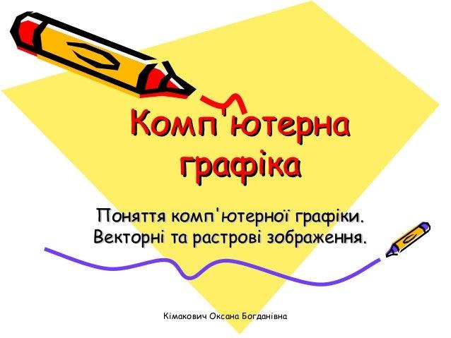 Комп'ютерна графіка Поняття комп'ютерної графіки. Векторні та растрові зображення.  Кімакович Оксана Богданівна