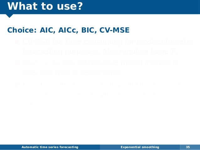 What to use? Choice: AIC, AICc, BIC, CV-MSE CV-MSE too time consuming for most automatic forecasting purposes. Also requir...