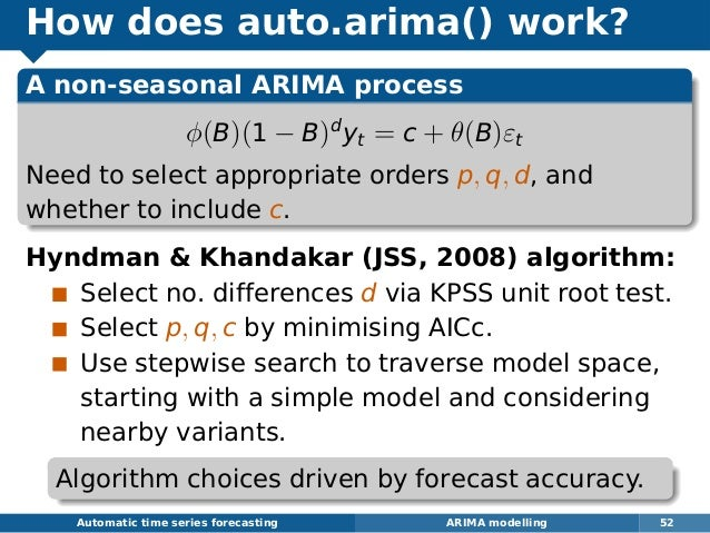 How does auto.arima() work? A non-seasonal ARIMA process φ(B)(1 − B)d yt = c + θ(B)εt Need to select appropriate orders p,...