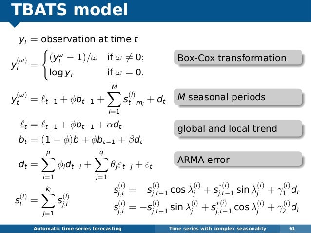 TBATS model yt = observation at time t y (ω) t = (yω t − 1)/ω if ω = 0; log yt if ω = 0. y (ω) t = t−1 + φbt−1 + M i=1 s (...