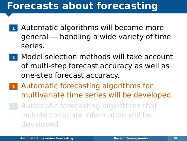 Forecasts about forecasting 1 Automatic algorithms will become more general — handling a wide variety of time series. 2 Mo...