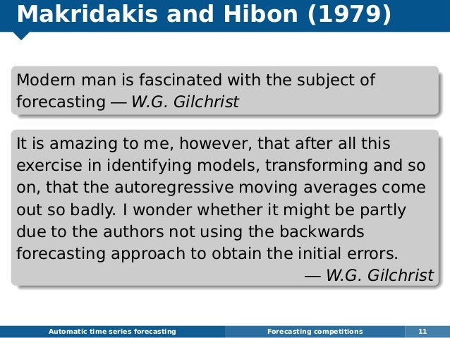 Makridakis and Hibon (1979) Modern man is fascinated with the subject of forecasting — W.G. Gilchrist It is amazing to me,...