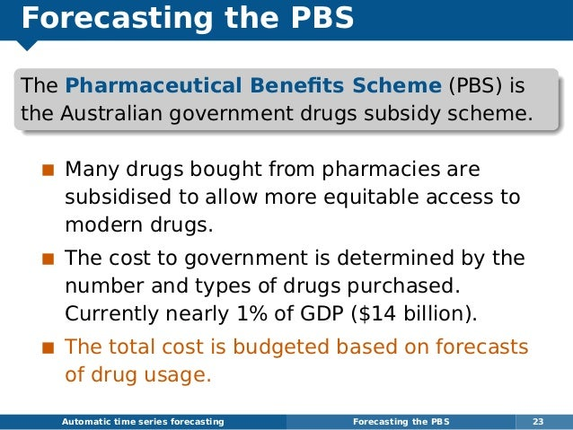 Forecasting the PBS The Pharmaceutical Benefits Scheme (PBS) is the Australian government drugs subsidy scheme. Many drugs ...