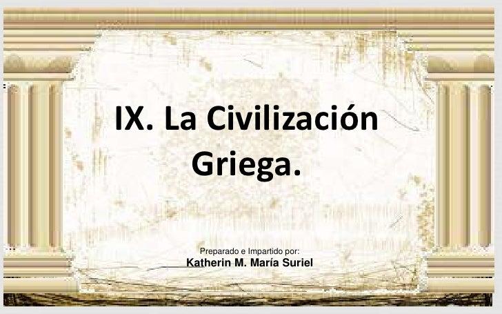 IX. La Civilización Griega.<br />Preparado e Impartido por:<br />Katherin M. María Suriel<br />