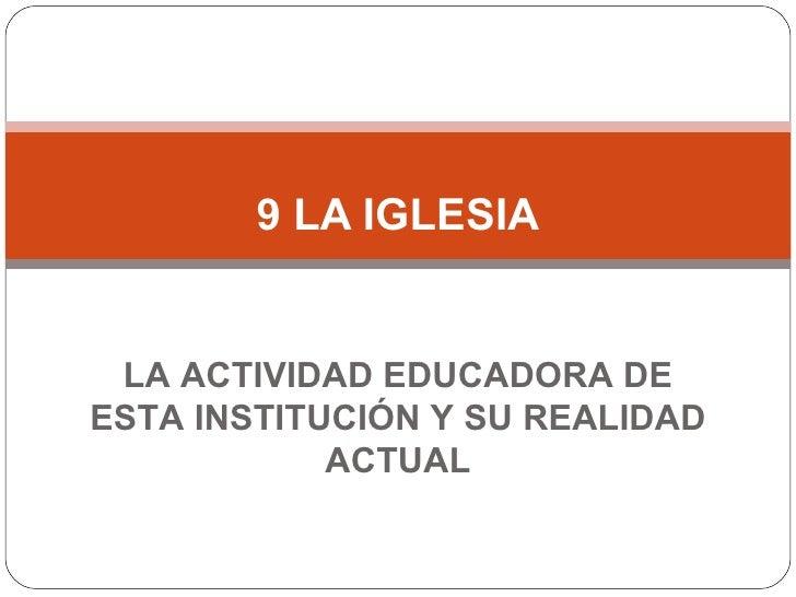 9 LA IGLESIA LA ACTIVIDAD EDUCADORA DE ESTA INSTITUCIÓN Y SU REALIDAD ACTUAL