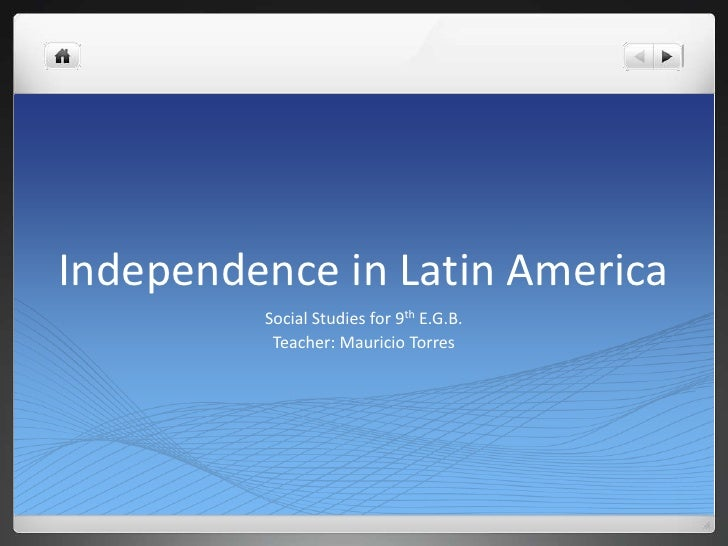 Independence in Latin America         Social Studies for 9th E.G.B.          Teacher: Mauricio Torres