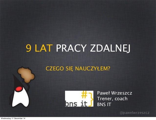 @pawelwrzeszcz 9 LAT PRACY ZDALNEJ CZEGO SIĘ NAUCZYŁEM? Paweł Wrzeszcz Trener, coach BNS IT Wednesday 17 December 14