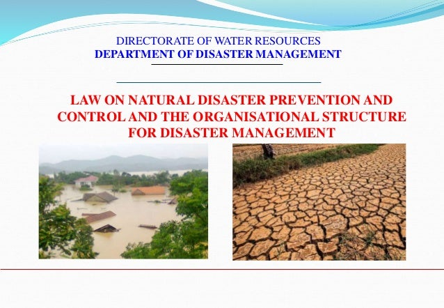 LAW ON NATURAL DISASTER PREVENTION AND CONTROLAND THE ORGANISATIONAL STRUCTURE FOR DISASTER MANAGEMENT DIRECTORATE OF WATE...