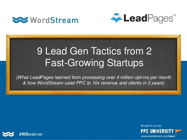 #WSwebinar  Brought to you by:  www.wordstream.com/learn  9 Lead Gen Tactics from 2 Fast-Growing Startups  (What LeadPages...