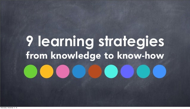 9 learning strategies from knowledge to know-how Wednesday, November 11, 15