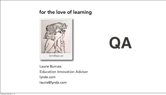 Laurie Burruss Sr Director of Education lynda.com laurie@lynda.com for the love of learning Education Innovation Advisor Q...
