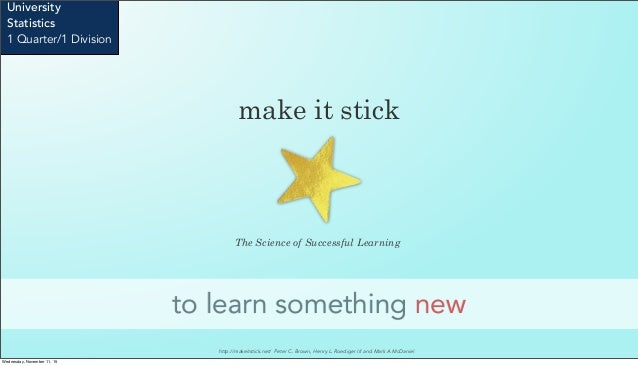 make it stick to learn something new University Statistics 1 Quarter/1 Division The Science of Successful Learning http://...