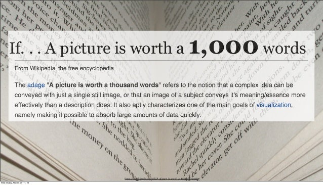 https://en.wikipedia.org/wiki/A_picture_is_worth_a_thousand_words If. . . A picture is worth a 1,000 words Wednesday, Nove...