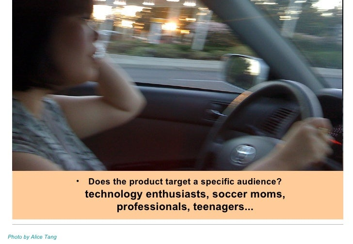 <ul><li>Does the product target a specific audience? technology enthusiasts, soccer moms, professionals, teenagers... </li...